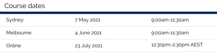 Table of course dates. The course will run in Sydney on 7 May 2021, 9am-11:30pm. The course will run in Melbourne on 4 June 2021, 9am-11:30am. The course will run online on 23 July 2021, 12:30pm-2:30pm AEST.